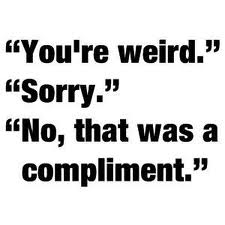 you're weird its a compliment