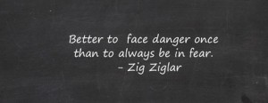 better to face danger once than to live afraid